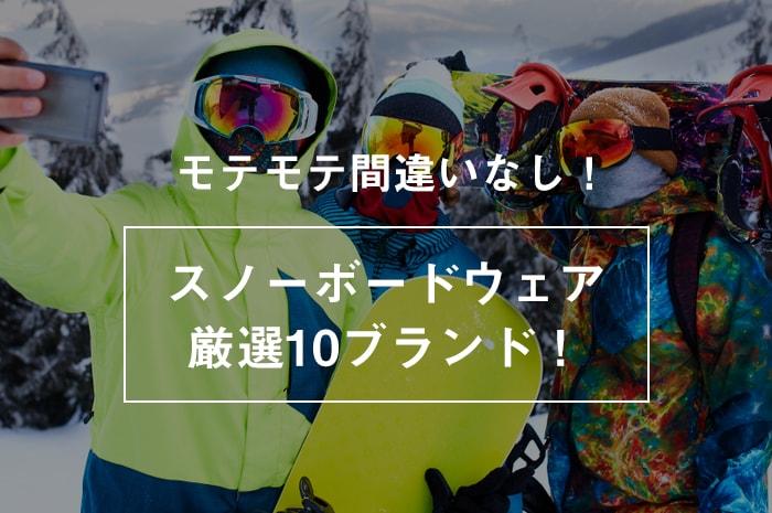 【モテモテ間違いなし】スノーボードウェアおすすめ10ブランド!(メンズ版)現役スノーボーダーが選ぶ。