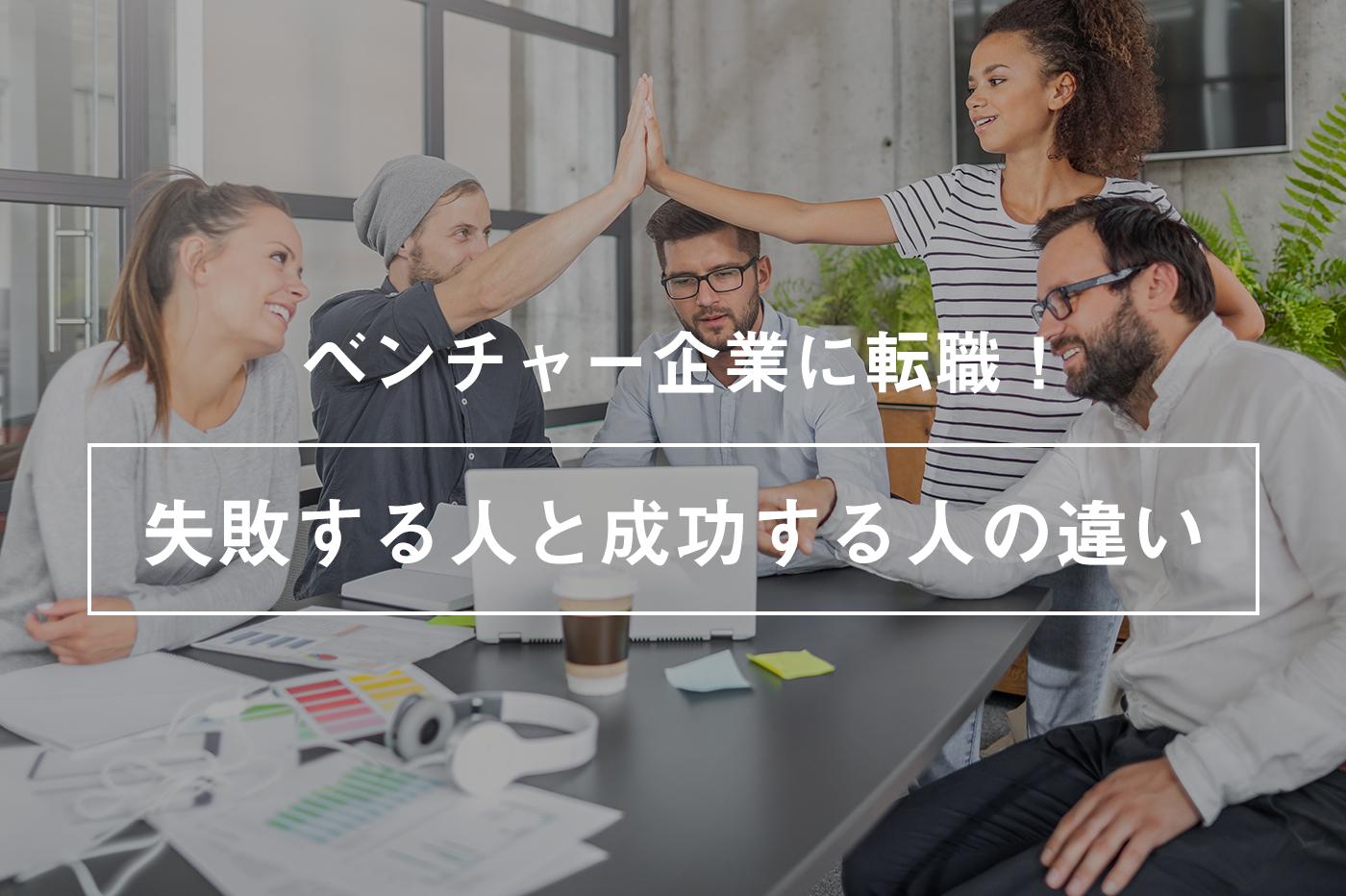 ベンチャー企業に転職して失敗する人と成功する人の違いは?失敗しない選び方も解説!